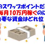 2017年9月版!FXのスワップポイントだけで毎月10万円稼ぐのに必要な資金はどれ位?
